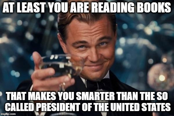 Leonardo Dicaprio Cheers Meme | AT LEAST YOU ARE READING BOOKS THAT MAKES YOU SMARTER THAN THE SO CALLED PRESIDENT OF THE UNITED STATES | image tagged in memes,leonardo dicaprio cheers | made w/ Imgflip meme maker