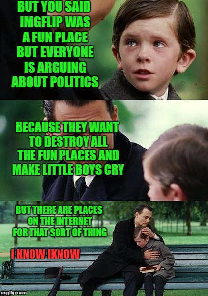 but you said imgflip was a fun place but everyone is arguing about politics | BUT YOU SAID IMGFLIP WAS A FUN PLACE BUT EVERYONE IS ARGUING ABOUT POLITICS BECAUSE THEY WANT TO DESTROY ALL THE FUN PLACES AND MAKE LITTLE  | image tagged in memes,finding neverland,not funny | made w/ Imgflip meme maker