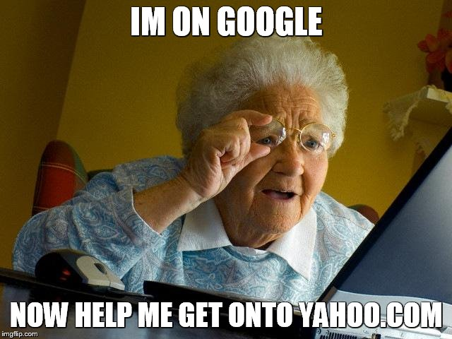 Grandma Finds The Internet Meme | IM ON GOOGLE NOW HELP ME GET ONTO YAHOO.COM | image tagged in memes,grandma finds the internet | made w/ Imgflip meme maker