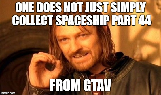 One Does Not Simply Meme | ONE DOES NOT JUST SIMPLY COLLECT SPACESHIP PART 44 FROM GTAV | image tagged in memes,one does not simply | made w/ Imgflip meme maker