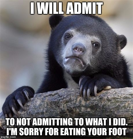 Confession Bear Meme | I WILL ADMIT TO NOT ADMITTING TO WHAT I DID. I'M SORRY FOR EATING YOUR FOOT | image tagged in memes,confession bear | made w/ Imgflip meme maker
