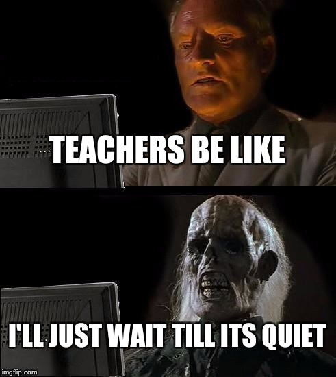 Ill Just Wait Here Meme | TEACHERS BE LIKE I'LL JUST WAIT TILL ITS QUIET | image tagged in memes,ill just wait here | made w/ Imgflip meme maker