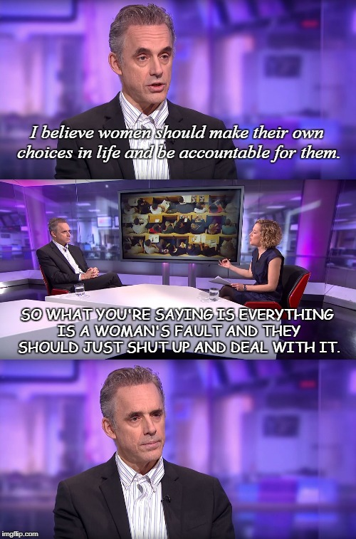 So What You're Saying Is... | I believe women should make their own choices in life and be accountable for them. SO WHAT YOU'RE SAYING IS EVERYTHING IS A WOMAN'S FAULT AN | image tagged in jordan peterson vs feminist interviewer,feminist,women,shut up,deal with it,choice | made w/ Imgflip meme maker