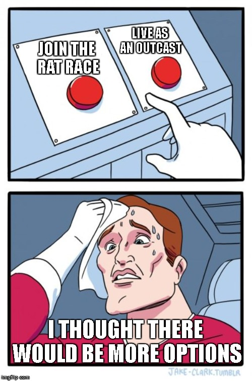 Two Buttons Meme | JOIN THE RAT RACE LIVE AS AN OUTCAST I THOUGHT THERE WOULD BE MORE OPTIONS | image tagged in memes,two buttons | made w/ Imgflip meme maker