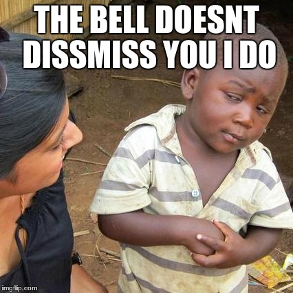 Third World Skeptical Kid Meme | THE BELL DOESNT DISSMISS YOU I DO | image tagged in memes,third world skeptical kid | made w/ Imgflip meme maker