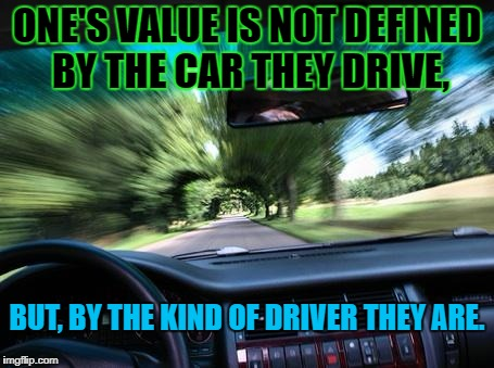 driving fast | ONE'S VALUE IS NOT DEFINED BY THE CAR THEY DRIVE, BUT, BY THE KIND OF DRIVER THEY ARE. | image tagged in driving fast | made w/ Imgflip meme maker