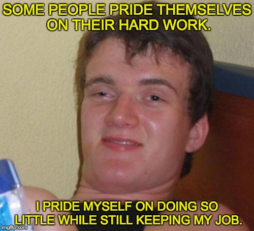 10 Guy Meme | SOME PEOPLE PRIDE THEMSELVES ON THEIR HARD WORK. I PRIDE MYSELF ON DOING SO LITTLE WHILE STILL KEEPING MY JOB. | image tagged in memes,10 guy | made w/ Imgflip meme maker