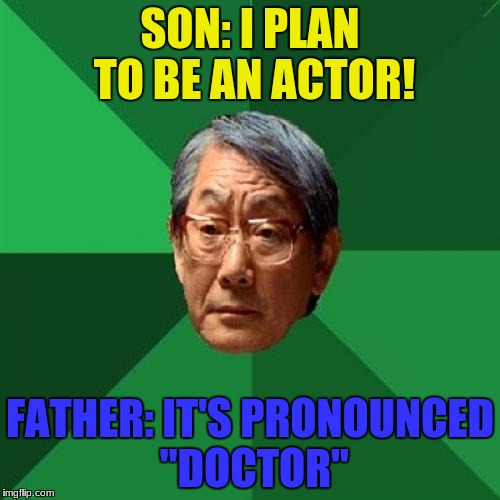 "Saw this on Imgflip about a year ago by  RebellingFromRebellion :) | SON: I PLAN TO BE AN ACTOR! FATHER: IT'S PRONOUNCED ""DOCTOR"" 