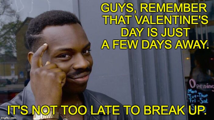 Roll Safe Think About It Meme | GUYS, REMEMBER THAT VALENTINE'S DAY IS JUST A FEW DAYS AWAY. IT'S NOT TOO LATE TO BREAK UP. | image tagged in memes,roll safe think about it | made w/ Imgflip meme maker