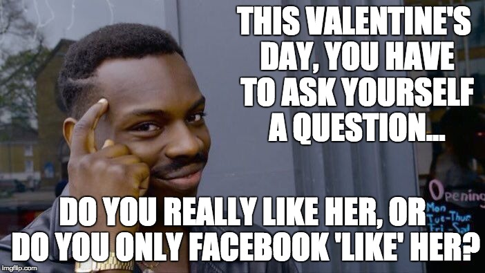 Roll Safe Think About It Meme | THIS VALENTINE'S DAY, YOU HAVE TO ASK YOURSELF A QUESTION... DO YOU REALLY LIKE HER, OR DO YOU ONLY FACEBOOK 'LIKE' HER? | image tagged in memes,roll safe think about it | made w/ Imgflip meme maker