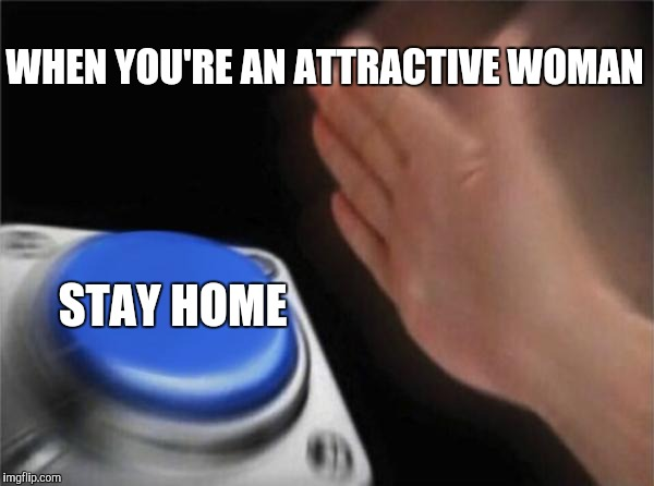 Blank Nut Button Meme | WHEN YOU'RE AN ATTRACTIVE WOMAN STAY HOME | image tagged in memes,blank nut button | made w/ Imgflip meme maker