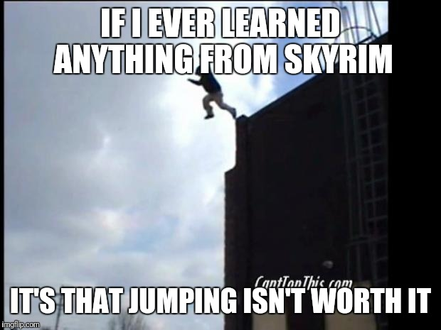 SUICIDE JUMP MAN | IF I EVER LEARNED ANYTHING FROM SKYRIM IT'S THAT JUMPING ISN'T WORTH IT | image tagged in suicide jump man | made w/ Imgflip meme maker