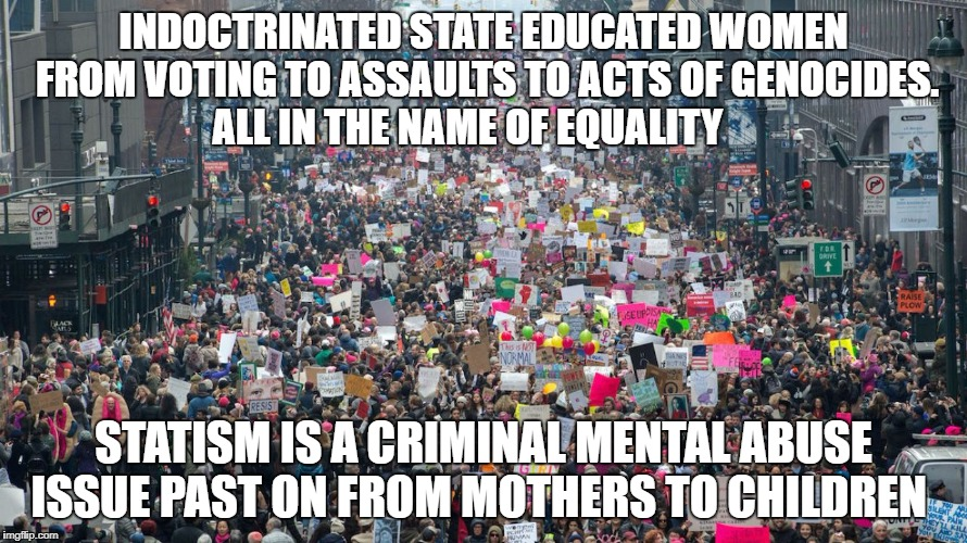 INDOCTRINATED STATE EDUCATED WOMEN FROM VOTING TO ASSAULTS TO ACTS OF GENOCIDES. ALL IN THE NAME OF EQUALITY STATISM IS A CRIMINAL MENTAL AB | image tagged in women's march | made w/ Imgflip meme maker
