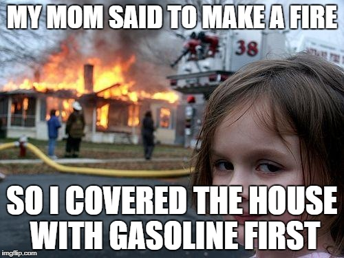 Disaster Girl Meme | MY MOM SAID TO MAKE A FIRE SO I COVERED THE HOUSE WITH GASOLINE FIRST | image tagged in memes,disaster girl | made w/ Imgflip meme maker