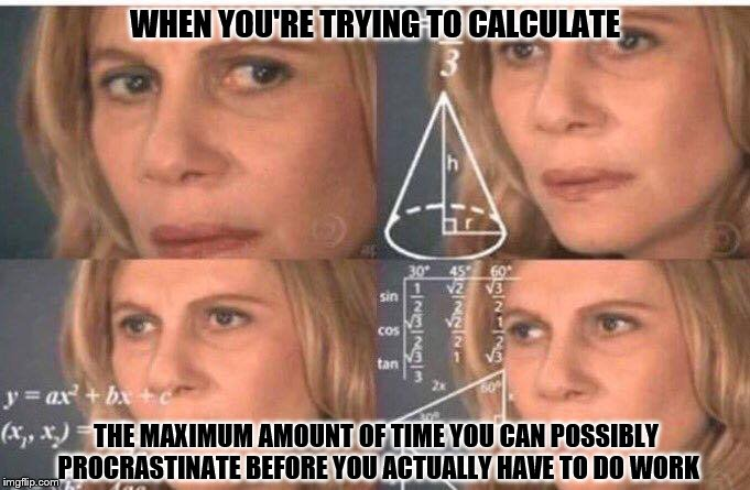 I put more effort into trying to find a way to procrastinate rather than just doing the actual work itself ;) | WHEN YOU'RE TRYING TO CALCULATE THE MAXIMUM AMOUNT OF TIME YOU CAN POSSIBLY PROCRASTINATE BEFORE YOU ACTUALLY HAVE TO DO WORK | image tagged in equations,procrastination | made w/ Imgflip meme maker