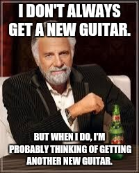 The Most Interesting Man In The World Meme | I DON'T ALWAYS GET A NEW GUITAR. BUT WHEN I DO, I'M PROBABLY THINKING OF GETTING ANOTHER NEW GUITAR. | image tagged in i don't always | made w/ Imgflip meme maker