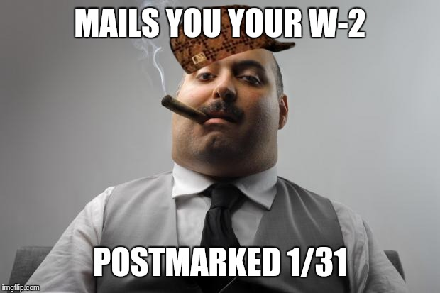 I live tax return to tax return...  | MAILS YOU YOUR W-2 POSTMARKED 1/31 | image tagged in memes,scumbag boss,scumbag,death and taxes,taxes | made w/ Imgflip meme maker