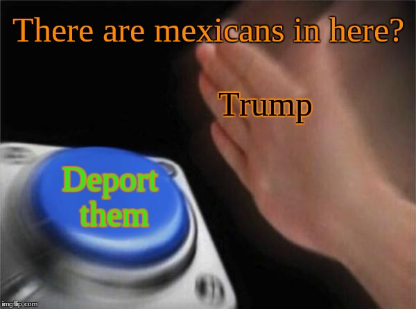 Oh...no | There are mexicans in here? Deport them Trump | image tagged in memes,blank nut button,donald trump,trump,2018 | made w/ Imgflip meme maker