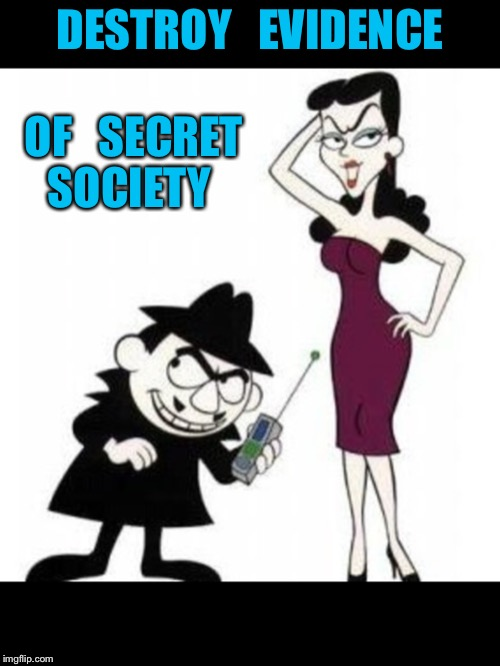 Class act | DESTROY   EVIDENCE OF   SECRET SOCIETY | image tagged in fbi investigation | made w/ Imgflip meme maker