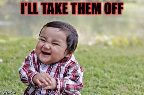 Evil Toddler Meme | I'LL TAKE THEM OFF | image tagged in memes,evil toddler | made w/ Imgflip meme maker
