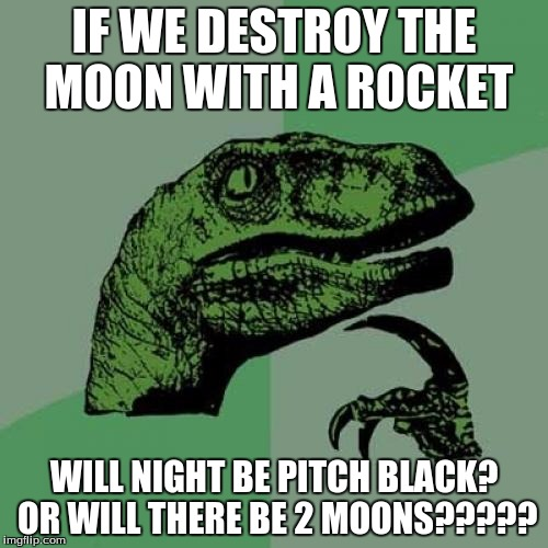 Philosoraptor Meme | IF WE DESTROY THE MOON WITH A ROCKET WILL NIGHT BE PITCH BLACK? OR WILL THERE BE 2 MOONS????? | image tagged in memes,philosoraptor | made w/ Imgflip meme maker