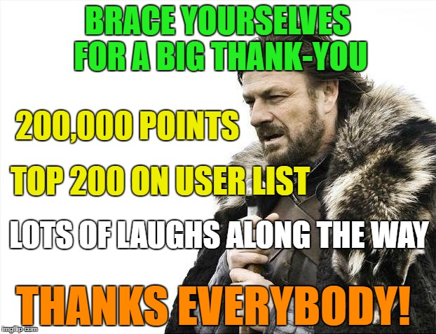 I'm overdue on a thank-you meme.Thanks imgflip users. | BRACE YOURSELVES FOR A BIG THANK-YOU 200,000 POINTS TOP 200 ON USER LIST THANKS EVERYBODY! LOTS OF LAUGHS ALONG THE WAY | image tagged in memes,thanks imgflip,200000,250 list | made w/ Imgflip meme maker