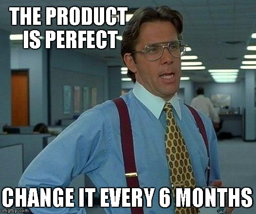 That Would Be Great Meme | THE PRODUCT IS PERFECT CHANGE IT EVERY 6 MONTHS | image tagged in memes,that would be great | made w/ Imgflip meme maker