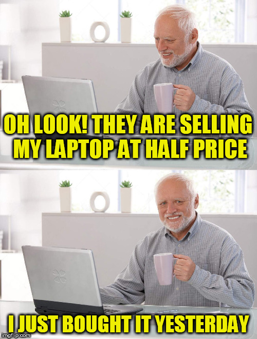 OH LOOK! THEY ARE SELLING MY LAPTOP AT HALF PRICE I JUST BOUGHT IT YESTERDAY | image tagged in hidden pain harold | made w/ Imgflip meme maker