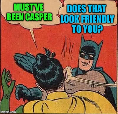 Batman Slapping Robin Meme | MUST'VE BEEN CASPER DOES THAT LOOK FRIENDLY TO YOU? | image tagged in memes,batman slapping robin | made w/ Imgflip meme maker