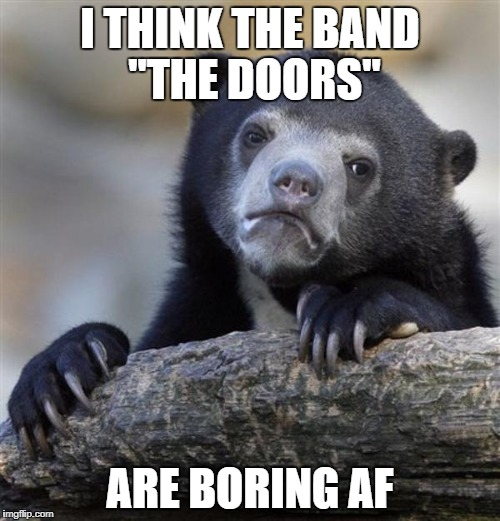 "sad bear | I THINK THE BAND ""THE DOORS"" ARE BORING AF 