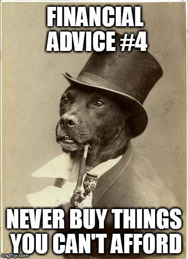 Old Money Dog | FINANCIAL ADVICE #4 NEVER BUY THINGS YOU CAN'T AFFORD | image tagged in old money dog | made w/ Imgflip meme maker