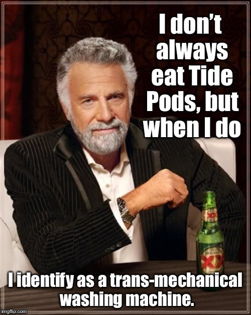 Trans-mechanical Tide Pod consumption | . | image tagged in memes,tide pods,trans-mechanical,washing machine,the most interesting man in the world | made w/ Imgflip meme maker