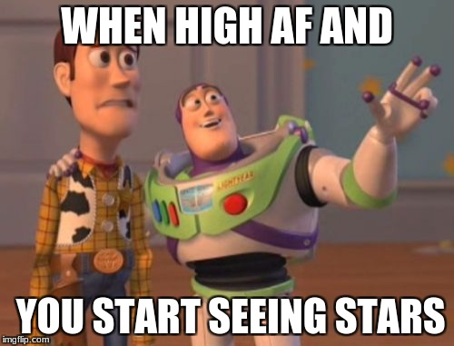 X, X Everywhere Meme | WHEN HIGH AF AND YOU START SEEING STARS | image tagged in memes,x,x everywhere,x x everywhere | made w/ Imgflip meme maker