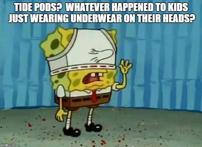 How we rolled in the 80's | TIDE PODS?  WHATEVER HAPPENED TO KIDS JUST WEARING UNDERWEAR ON THEIR HEADS? | image tagged in sponge bob,tide pod challenge,tide pod,tide pods | made w/ Imgflip meme maker
