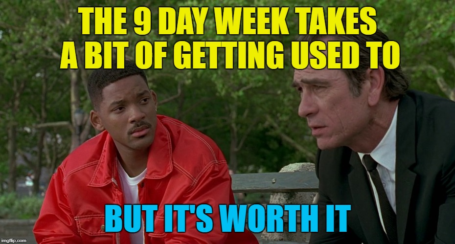 THE 9 DAY WEEK TAKES A BIT OF GETTING USED TO BUT IT'S WORTH IT | made w/ Imgflip meme maker