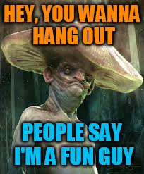 HEY, YOU WANNA HANG OUT PEOPLE SAY I'M A FUN GUY | image tagged in funny memes,memes,mushrooms | made w/ Imgflip meme maker