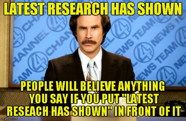 "Watch out what you believe in | LATEST RESEARCH HAS SHOWN PEOPLE WILL BELIEVE ANYTHING YOU SAY IF YOU PUT ""LATEST RESEACH HAS SHOWN"" IN FRONT OF IT 