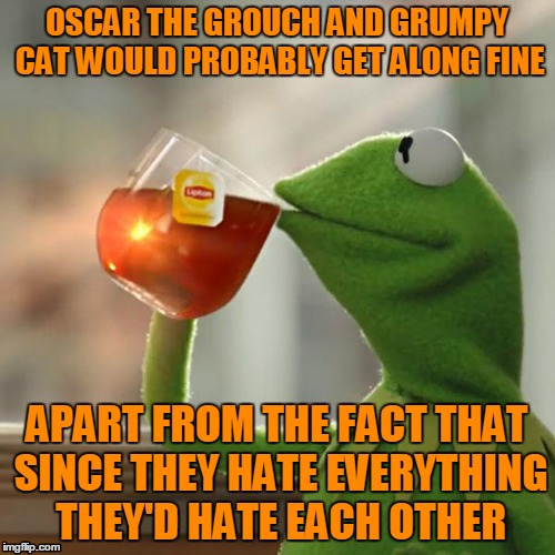 But Thats None Of My Business Meme | OSCAR THE GROUCH AND GRUMPY CAT WOULD PROBABLY GET ALONG FINE APART FROM THE FACT THAT SINCE THEY HATE EVERYTHING THEY'D HATE EACH OTHER | image tagged in memes,but thats none of my business,kermit the frog | made w/ Imgflip meme maker