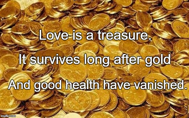 Love is a treasure. And good health have vanished. It survives long after gold | image tagged in gold | made w/ Imgflip meme maker