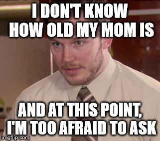 Afraid To Ask Andy (Closeup) | I DON'T KNOW HOW OLD MY MOM IS AND AT THIS POINT, I'M TOO AFRAID TO ASK | image tagged in memes,afraid to ask andy closeup,AdviceAnimals | made w/ Imgflip meme maker