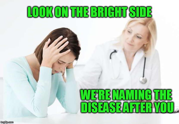 obamacare medicaid bad | LOOK ON THE BRIGHT SIDE WE'RE NAMING THE DISEASE AFTER YOU | image tagged in obamacare medicaid bad | made w/ Imgflip meme maker