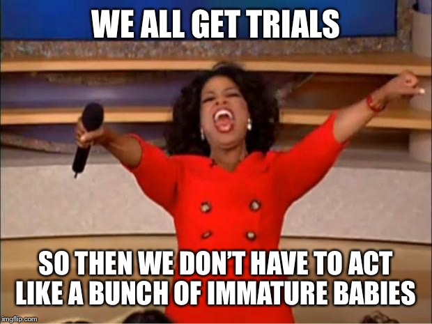 Oprah You Get A Meme | WE ALL GET TRIALS SO THEN WE DON'T HAVE TO ACT LIKE A BUNCH OF IMMATURE BABIES | image tagged in memes,oprah you get a | made w/ Imgflip meme maker