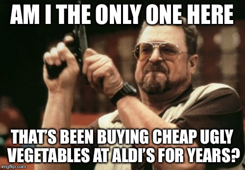 Am I The Only One Around Here Meme | AM I THE ONLY ONE HERE THAT'S BEEN BUYING CHEAP UGLY VEGETABLES AT ALDI'S FOR YEARS? | image tagged in memes,am i the only one around here,AdviceAnimals | made w/ Imgflip meme maker