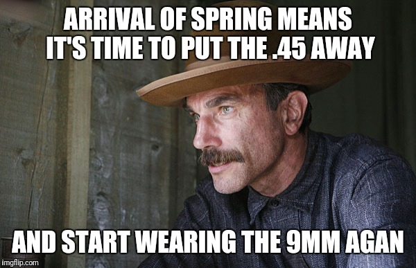 ARRIVAL OF SPRING MEANS IT'S TIME TO PUT THE .45 AWAY AND START WEARING THE 9MM AGAN | image tagged in will be blood | made w/ Imgflip meme maker