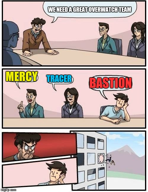 Boardroom Meeting Suggestion Meme | WE NEED A GREAT OVERWATCH TEAM MERCY TRACER BASTION | image tagged in memes,boardroom meeting suggestion | made w/ Imgflip meme maker