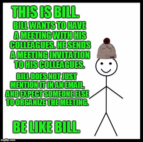 Be Like Bill Meme | THIS IS BILL. BILL WANTS TO HAVE A MEETING WITH HIS COLLEAGUES. HE SENDS A MEETING INVITATION TO HIS COLLEAGUES. BILL DOES NOT JUST MENTION  | image tagged in memes,be like bill | made w/ Imgflip meme maker