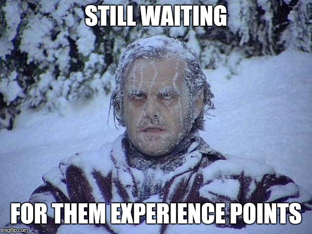 Jack Nicholson The Shining Snow Meme | STILL WAITING FOR THEM EXPERIENCE POINTS | image tagged in memes,jack nicholson the shining snow | made w/ Imgflip meme maker