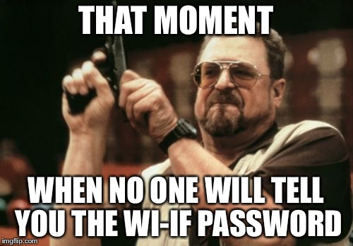Am I The Only One Around Here Meme | THAT MOMENT WHEN NO ONE WILL TELL YOU THE WI-IF PASSWORD | image tagged in memes,am i the only one around here | made w/ Imgflip meme maker