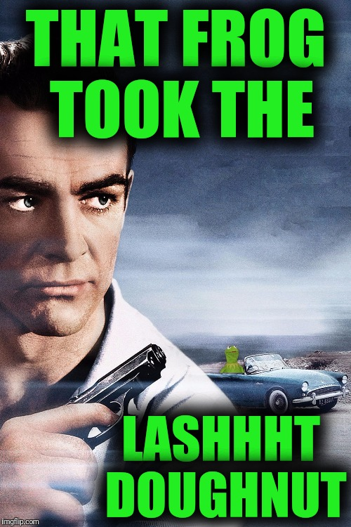 Connery vs Kermit | THAT FROG TOOK THE LASHHHT DOUGHNUT | image tagged in connery vs kermit | made w/ Imgflip meme maker