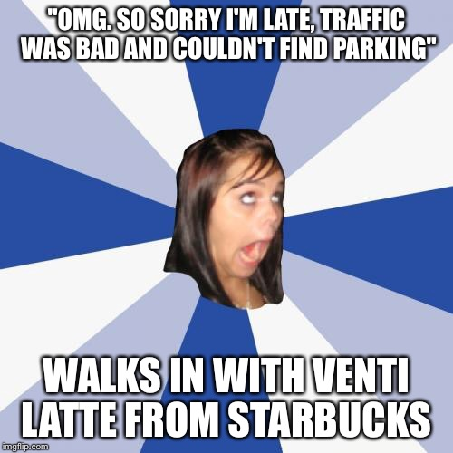 "Annoying Facebook Girl | ""OMG. SO SORRY I'M LATE, TRAFFIC WAS BAD AND COULDN'T FIND PARKING"" WALKS IN WITH VENTI LATTE FROM STARBUCKS 